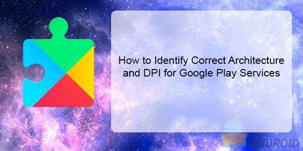 Identify Correct Architecture and DPI, Google Play Services